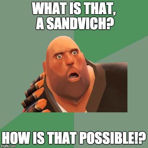 Philosoheavy | WHAT IS THAT, A SANDVICH? HOW IS THAT POSSIBLE!? | image tagged in philosoheavy | made w/ Imgflip meme maker