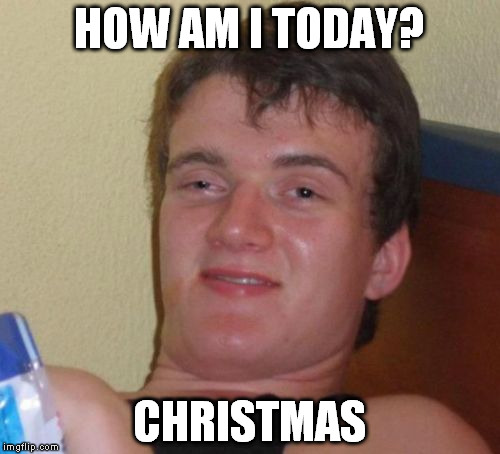 10 Guy | HOW AM I TODAY? CHRISTMAS | image tagged in memes,10 guy | made w/ Imgflip meme maker