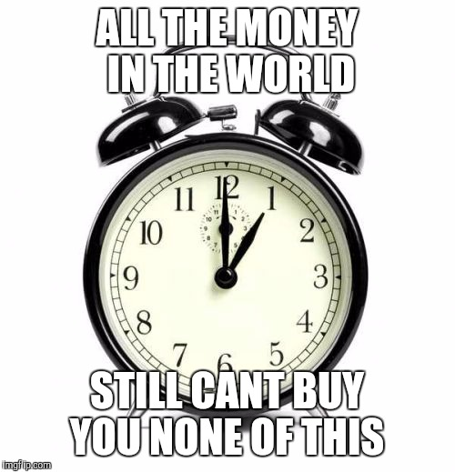Alarm Clock | ALL THE MONEY IN THE WORLD STILL CANT BUY YOU NONE OF THIS | image tagged in memes,alarm clock | made w/ Imgflip meme maker