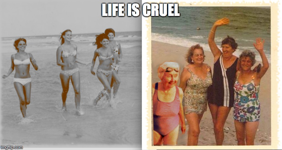 One thing is true for all of us. . . | LIFE IS CRUEL | image tagged in old ladies,bikini | made w/ Imgflip meme maker