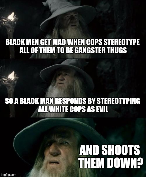 Hypocrite level: expert | BLACK MEN GET MAD WHEN COPS STEREOTYPE ALL OF THEM TO BE GANGSTER THUGS SO A BLACK MAN RESPONDS BY STEREOTYPING ALL WHITE COPS AS EVIL AND S | image tagged in memes,confused gandalf,dallas shooting,police brutality,stereotype,hypocrite | made w/ Imgflip meme maker