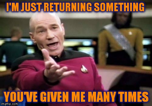 Picard Wtf Meme | I'M JUST RETURNING SOMETHING YOU'VE GIVEN ME MANY TIMES | image tagged in memes,picard wtf | made w/ Imgflip meme maker