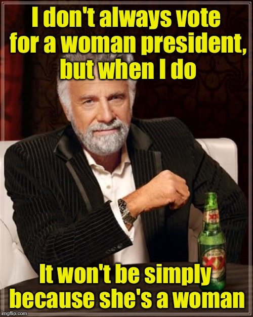 Isn't it about time we had an HONEST president? | I don't always vote for a woman president, but when I do It won't be simply because she's a woman | image tagged in memes,the most interesting man in the world,hillary clinton,woman | made w/ Imgflip meme maker