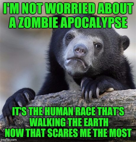 Confession Bear Meme | I'M NOT WORRIED ABOUT A ZOMBIE APOCALYPSE IT'S THE HUMAN RACE THAT'S WALKING THE EARTH NOW THAT SCARES ME THE MOST | image tagged in memes,confession bear | made w/ Imgflip meme maker
