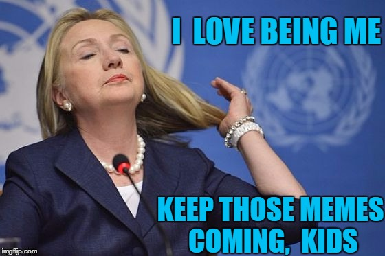 Hillary | I  LOVE BEING ME KEEP THOSE MEMES COMING,  KIDS | image tagged in hillary | made w/ Imgflip meme maker