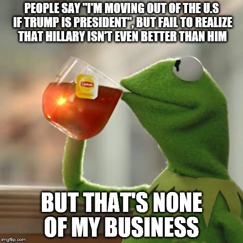 "But Thats None Of My Business | PEOPLE SAY ""I'M MOVING OUT OF THE U.S IF TRUMP IS PRESIDENT"", BUT FAIL TO REALIZE THAT HILLARY ISN'T EVEN BETTER THAN HIM BUT THAT'S NONE OF 