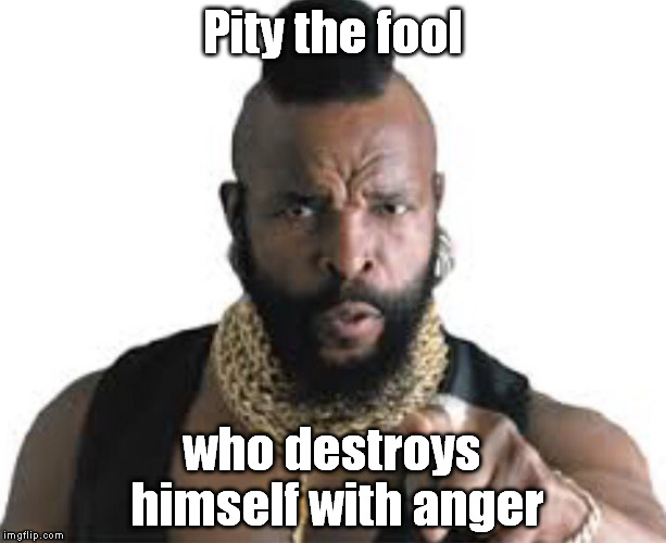Anger bullies you first. | Pity the fool who destroys himself with anger | image tagged in mr t pity the fool | made w/ Imgflip meme maker