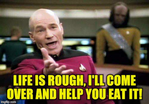 Picard Wtf Meme | LIFE IS ROUGH, I'LL COME OVER AND HELP YOU EAT IT! | image tagged in memes,picard wtf | made w/ Imgflip meme maker
