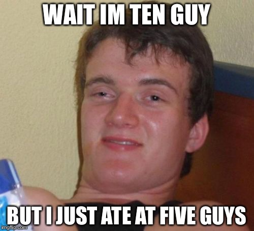 10 Guy Meme | WAIT IM TEN GUY BUT I JUST ATE AT FIVE GUYS | image tagged in memes,10 guy | made w/ Imgflip meme maker
