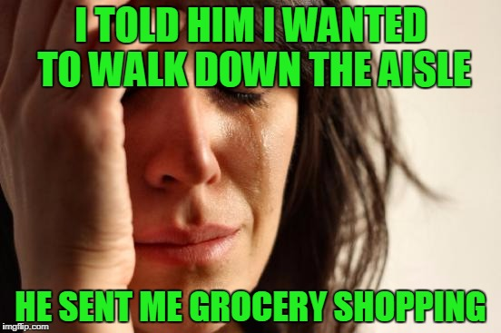 First World Problems | I TOLD HIM I WANTED TO WALK DOWN THE AISLE HE SENT ME GROCERY SHOPPING | image tagged in memes,first world problems | made w/ Imgflip meme maker