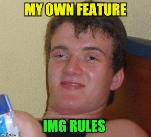 10 Guy Meme | MY OWN FEATURE IMG RULES | image tagged in memes,10 guy | made w/ Imgflip meme maker