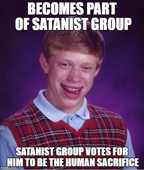 Bad Luck Brian Meme | BECOMES PART OF SATANIST GROUP SATANIST GROUP VOTES FOR HIM TO BE THE HUMAN SACRIFICE | image tagged in memes,bad luck brian | made w/ Imgflip meme maker