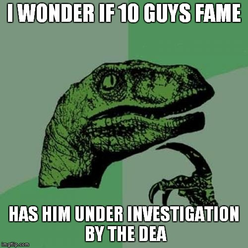 Unless he lives in Colorado or Washington state..... | I WONDER IF 10 GUYS FAME HAS HIM UNDER INVESTIGATION BY THE DEA | image tagged in memes,philosoraptor | made w/ Imgflip meme maker
