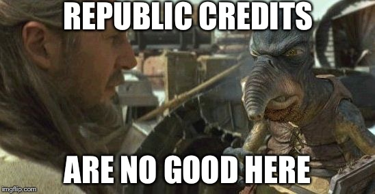 Republic credits | REPUBLIC CREDITS ARE NO GOOD HERE | image tagged in republic credits | made w/ Imgflip meme maker