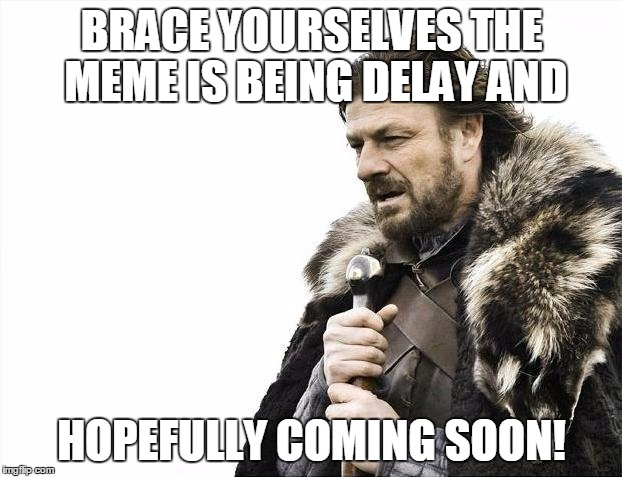 Brace Yourselves X is Coming Meme | BRACE YOURSELVES THE MEME IS BEING DELAY AND HOPEFULLY COMING SOON! | image tagged in memes,brace yourselves x is coming | made w/ Imgflip meme maker
