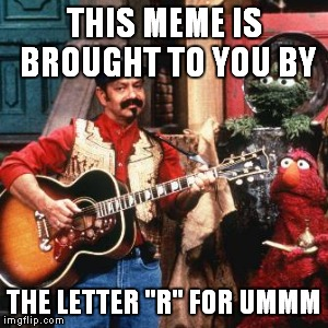 "THIS MEME IS BROUGHT TO YOU BY THE LETTER ""R"" FOR UMMM 