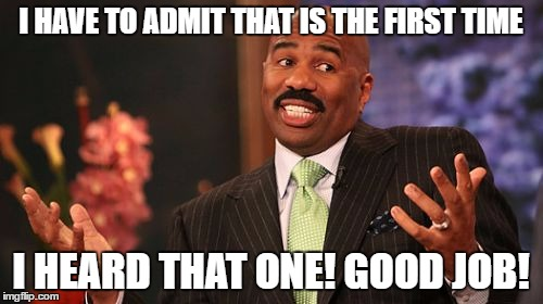 Steve Harvey Meme | I HAVE TO ADMIT THAT IS THE FIRST TIME I HEARD THAT ONE! GOOD JOB! | image tagged in memes,steve harvey | made w/ Imgflip meme maker