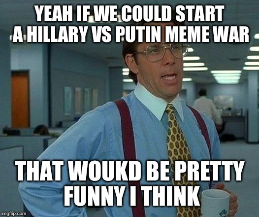 Pick a side and join!  | YEAH IF WE COULD START A HILLARY VS PUTIN MEME WAR THAT WOUKD BE PRETTY FUNNY I THINK | image tagged in memes,that would be great,funny,hillary vs putin | made w/ Imgflip meme maker