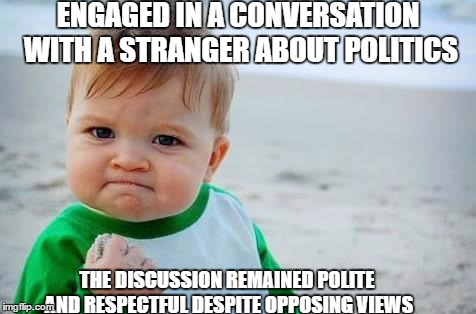 political discussion | ENGAGED IN A CONVERSATION WITH A STRANGER ABOUT POLITICS THE DISCUSSION REMAINED POLITE AND RESPECTFUL DESPITE OPPOSING VIEWS | image tagged in fist pump baby,politics,memes | made w/ Imgflip meme maker