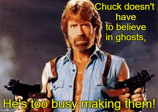 Chuck doesn't have to believe in ghosts, He's too busy making them! | made w/ Imgflip meme maker