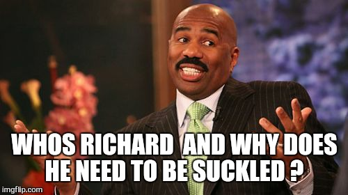 Steve Harvey Meme | WHOS RICHARD  AND WHY DOES HE NEED TO BE SUCKLED ? | image tagged in memes,steve harvey | made w/ Imgflip meme maker