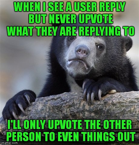 It just makes me wonder why they would reply to something they don't like enough to upvote first.... | WHEN I SEE A USER REPLY BUT NEVER UPVOTE WHAT THEY ARE REPLYING TO I'LL ONLY UPVOTE THE OTHER PERSON TO EVEN THINGS OUT | image tagged in memes,confession bear,scumbag imgflip,do you even,upvote,really | made w/ Imgflip meme maker