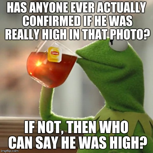 But Thats None Of My Business Meme | HAS ANYONE EVER ACTUALLY CONFIRMED IF HE WAS REALLY HIGH IN THAT PHOTO? IF NOT, THEN WHO CAN SAY HE WAS HIGH? | image tagged in memes,but thats none of my business,kermit the frog | made w/ Imgflip meme maker