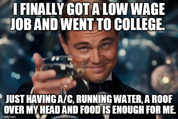 Leonardo Dicaprio Cheers Meme | I FINALLY GOT A LOW WAGE JOB AND WENT TO COLLEGE. JUST HAVING A/C, RUNNING WATER, A ROOF OVER MY HEAD AND FOOD IS ENOUGH FOR ME. | image tagged in memes,leonardo dicaprio cheers | made w/ Imgflip meme maker