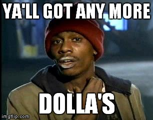 Y'all Got Any More Of That Meme | YA'LL GOT ANY MORE DOLLA'S | image tagged in memes,yall got any more of | made w/ Imgflip meme maker