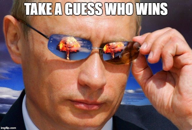 Putin Nuke | TAKE A GUESS WHO WINS | image tagged in putin nuke | made w/ Imgflip meme maker