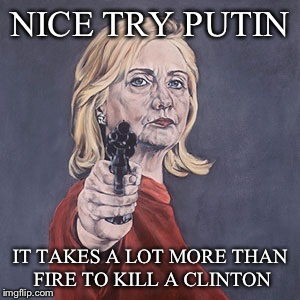 NICE TRY PUTIN IT TAKES A LOT MORE THAN FIRE TO KILL A CLINTON | made w/ Imgflip meme maker