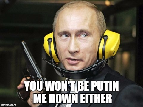 YOU WON'T BE PUTIN ME DOWN EITHER | made w/ Imgflip meme maker
