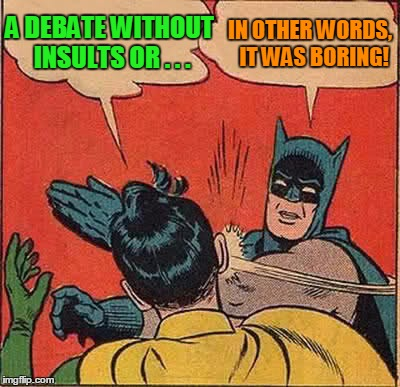 Batman Slapping Robin Meme | A DEBATE WITHOUT INSULTS OR . . . IN OTHER WORDS,  IT WAS BORING! | image tagged in memes,batman slapping robin | made w/ Imgflip meme maker