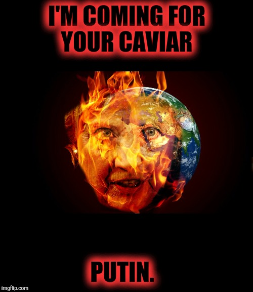 I'M COMING FOR YOUR CAVIAR PUTIN. | made w/ Imgflip meme maker