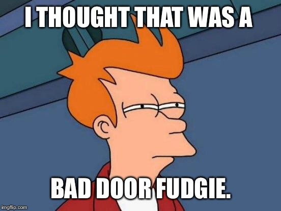 Futurama Fry Meme | I THOUGHT THAT WAS A BAD DOOR FUDGIE. | image tagged in memes,futurama fry | made w/ Imgflip meme maker