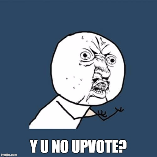 Y U No Meme | Y U NO UPVOTE? | image tagged in memes,y u no | made w/ Imgflip meme maker