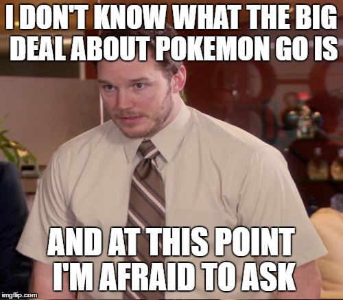 I DON'T KNOW WHAT THE BIG DEAL ABOUT POKEMON GO IS AND AT THIS POINT I'M AFRAID TO ASK | made w/ Imgflip meme maker