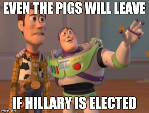 X, X Everywhere Meme | EVEN THE PIGS WILL LEAVE IF HILLARY IS ELECTED | image tagged in memes,x,x everywhere,x x everywhere | made w/ Imgflip meme maker