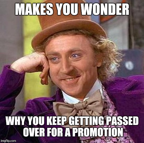 Creepy Condescending Wonka Meme | MAKES YOU WONDER WHY YOU KEEP GETTING PASSED OVER FOR A PROMOTION | image tagged in memes,creepy condescending wonka | made w/ Imgflip meme maker