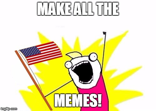 X All The Y, With USA Flag | MAKE ALL THE MEMES! | image tagged in x all the y with usa flag | made w/ Imgflip meme maker