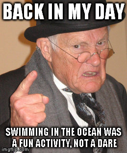 Back In My Day Meme | BACK IN MY DAY SWIMMING IN THE OCEAN WAS A FUN ACTIVITY, NOT A DARE | image tagged in memes,back in my day | made w/ Imgflip meme maker