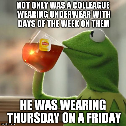 But that's none of my business | NOT ONLY WAS A COLLEAGUE WEARING UNDERWEAR WITH DAYS OF THE WEEK ON THEM HE WAS WEARING THURSDAY ON A FRIDAY | image tagged in memes,but thats none of my business,kermit the frog,underwear,briefs | made w/ Imgflip meme maker