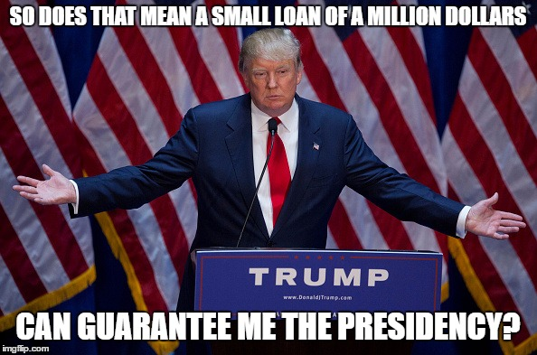 Trump Bruh | SO DOES THAT MEAN A SMALL LOAN OF A MILLION DOLLARS CAN GUARANTEE ME THE PRESIDENCY? | image tagged in trump bruh | made w/ Imgflip meme maker
