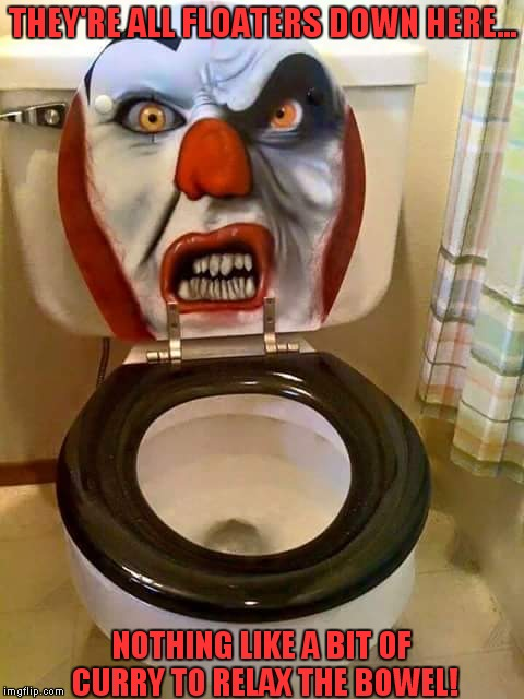 They're all floaters down here! | THEY'RE ALL FLOATERS DOWN HERE... NOTHING LIKE A BIT OF CURRY TO RELAX THE BOWEL! | image tagged in clown,stephen king,horror movie,toilet humor | made w/ Imgflip meme maker