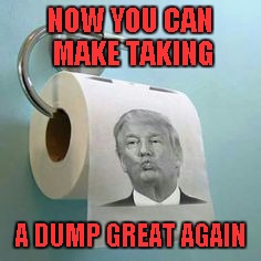 Available at Amazon...get yours and make your dumps great today!!! | NOW YOU CAN MAKE TAKING A DUMP GREAT AGAIN | image tagged in trump toilet paper,memes,make taking a dump great again,funny,trump,kiss it trump | made w/ Imgflip meme maker