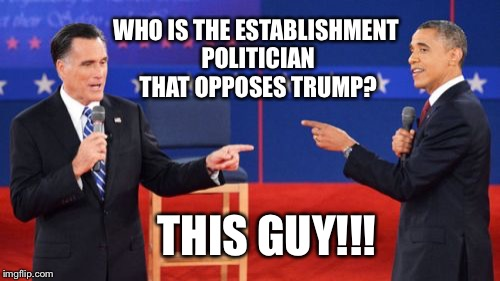 Obama Romney Pointing | WHO IS THE ESTABLISHMENT POLITICIAN THAT OPPOSES TRUMP? THIS GUY!!! | image tagged in memes,obama romney pointing | made w/ Imgflip meme maker
