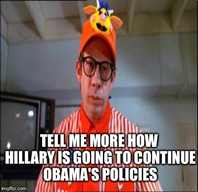 TELL ME MORE HOW HILLARY IS GOING TO CONTINUE OBAMA'S POLICIES | made w/ Imgflip meme maker