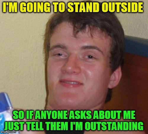 10 Guy | I'M GOING TO STAND OUTSIDE SO IF ANYONE ASKS ABOUT ME JUST TELL THEM I'M OUTSTANDING | image tagged in memes,10 guy,outside,standing,funny meme,laugh | made w/ Imgflip meme maker