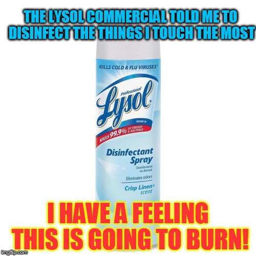 You shouldn't always do as the ads say! | THE LYSOL COMMERCIAL TOLD ME TO DISINFECT THE THINGS I TOUCH THE MOST I HAVE A FEELING THIS IS GOING TO BURN! | image tagged in spray,funny meme,burning,commercial,funny memes,jokes | made w/ Imgflip meme maker