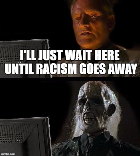 Protesters: take note | I'LL JUST WAIT HERE UNTIL RACISM GOES AWAY | image tagged in memes,ill just wait here,template quest,racism | made w/ Imgflip meme maker